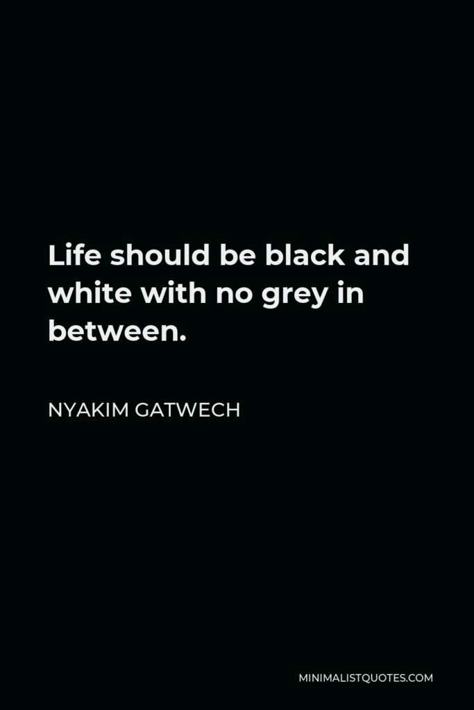 Nyakim Gatwech Quote - Life should be black and white with no grey in between.