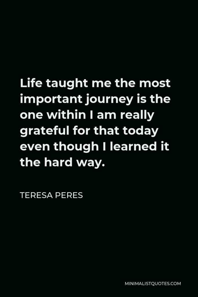 Teresa Peres Quote - Life taught me the most important journey is the one within I am really grateful for that today even though I learned it the hard way.