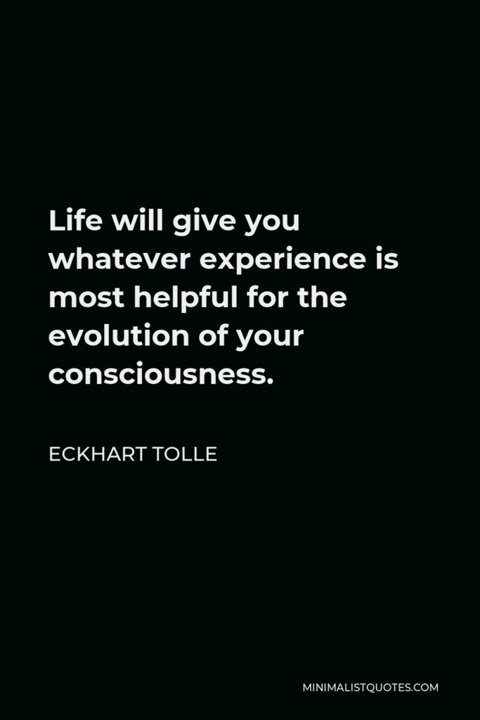 Eckhart Tolle Quote - Life will give you whatever experience is most helpful for the evolution of your consciousness.