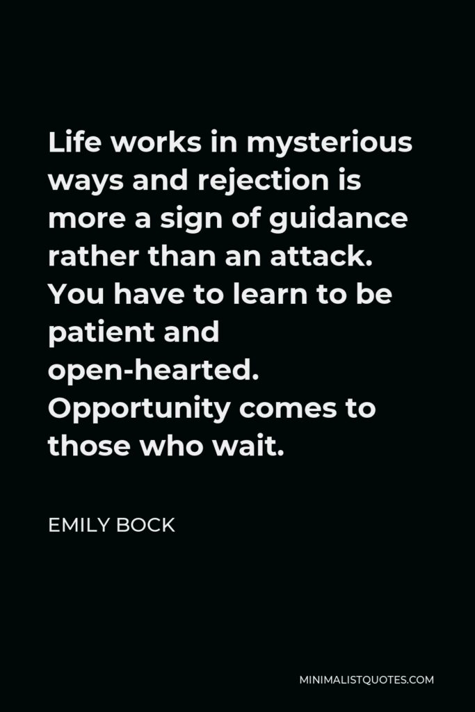 Emily Bock Quote - Life works in mysterious ways and rejection is more a sign of guidance rather than an attack. You have to learn to be patient and open-hearted. Opportunity comes to those who wait.