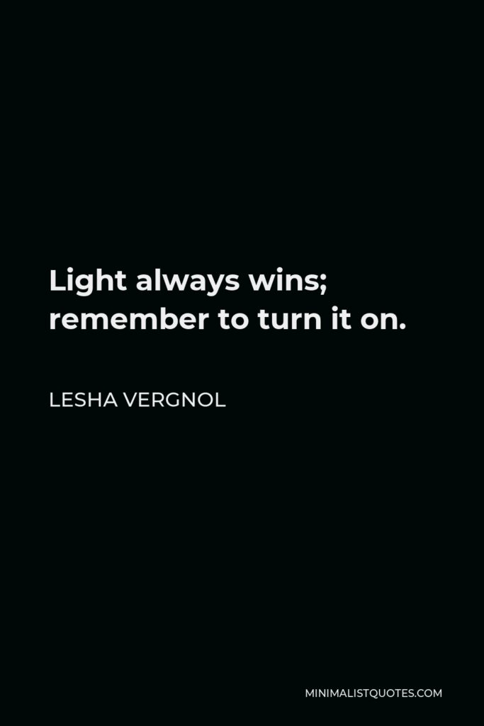 Lesha Vergnol Quote - Light always wins; remember to turn it on.