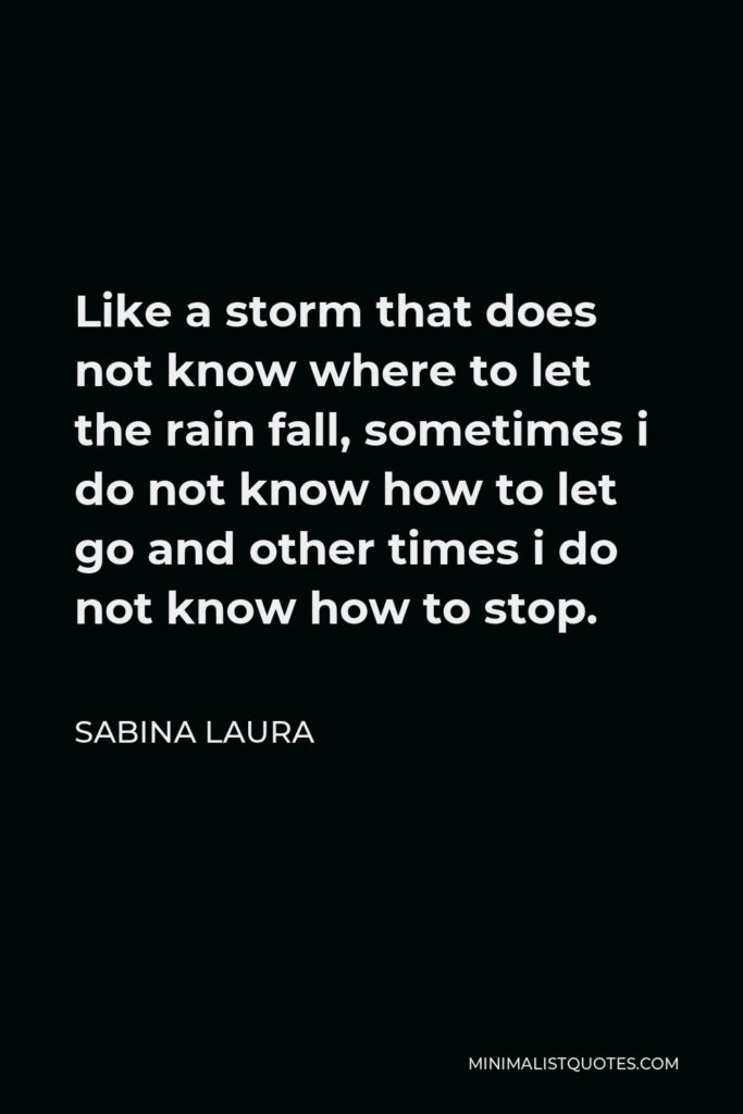 Sabina Laura Quote - Like a storm that does not know where to let the rain fall, sometimes i do not know how to let go and other times i do not know how to stop.