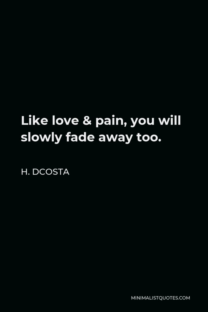 H. Dcosta Quote - Like love & pain, you will slowly fade away too.