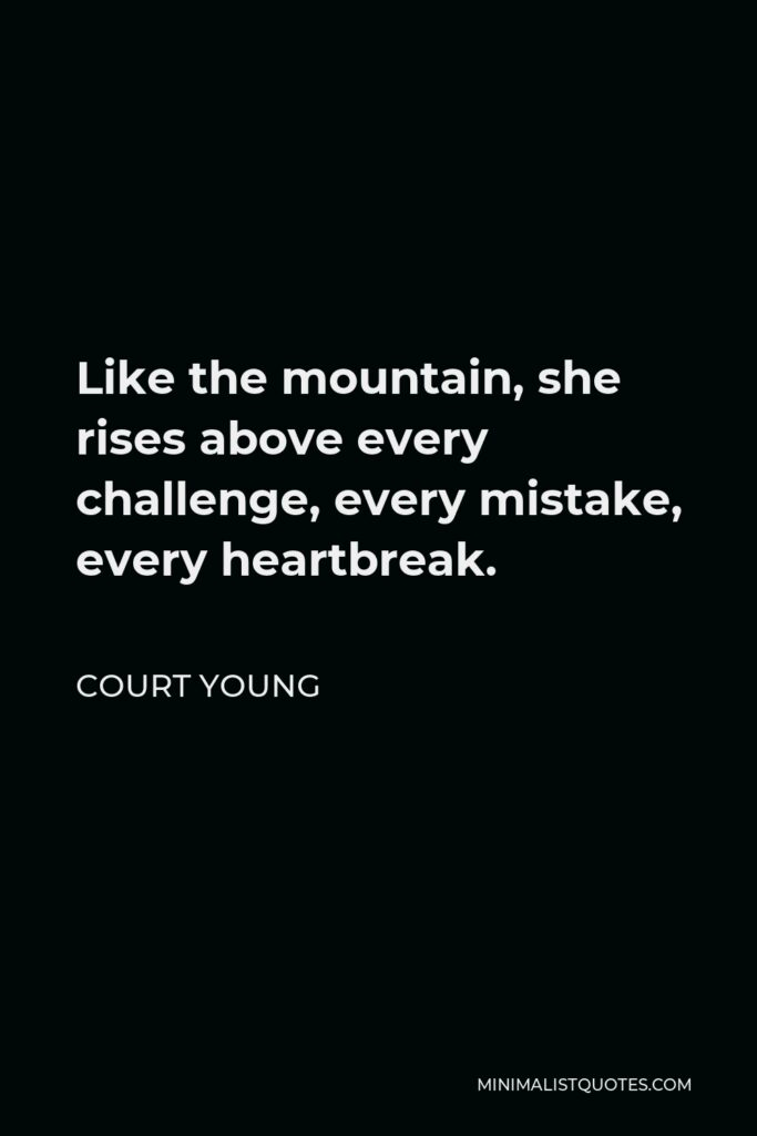 Court Young Quote - Like the mountain, she rises above every challenge, every mistake, every heartbreak.