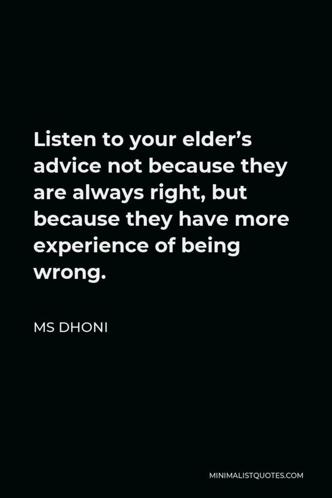 MS Dhoni Quote - Listen to your elder's advice not because they are always right, but because they have more experience of being wrong.