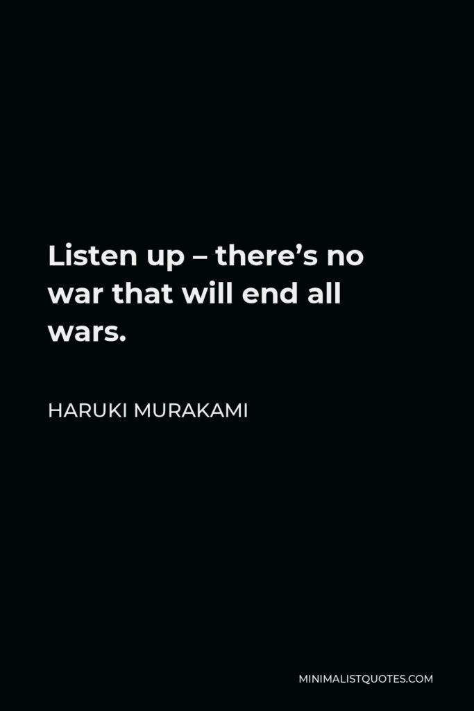 Haruki Murakami Quote - Listen up – there's no war that will end all wars.