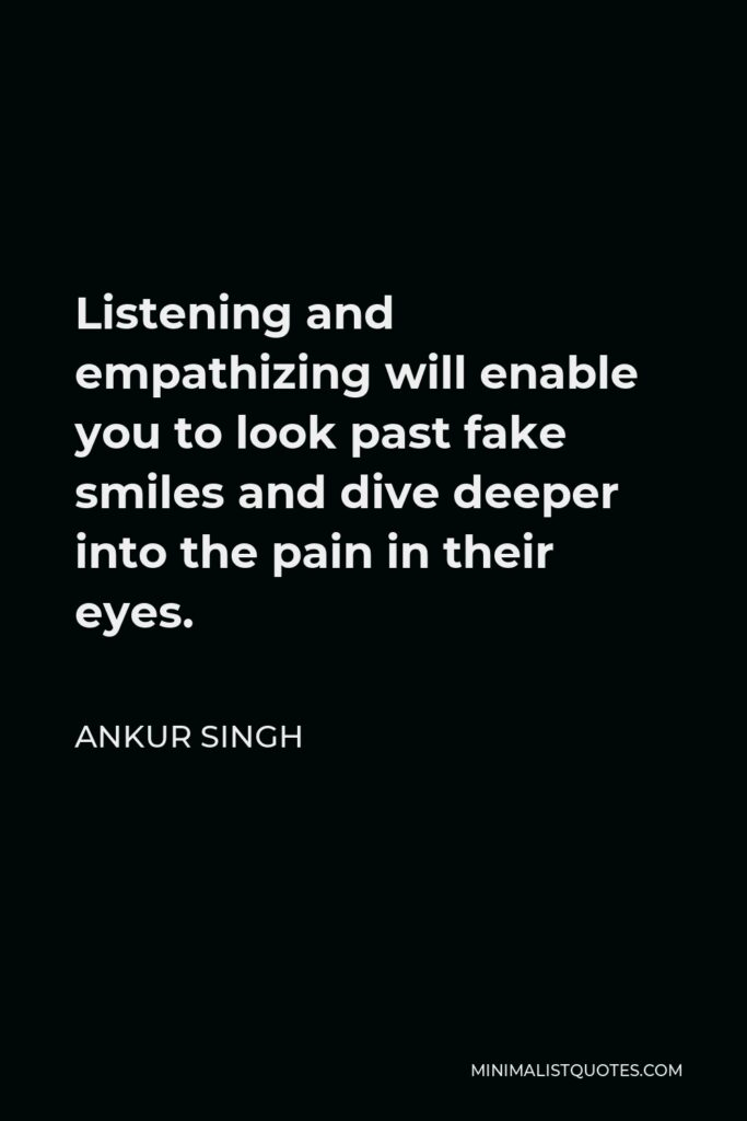 Ankur Singh Quote - Listening and empathizing will enable you to look past fake smiles and dive deeper into the pain in their eyes.
