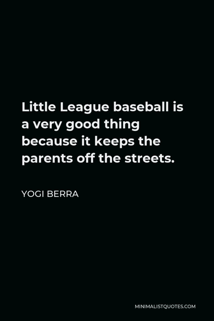 Yogi Berra Quote - Little League baseball is a very good thing because it keeps the parents off the streets.