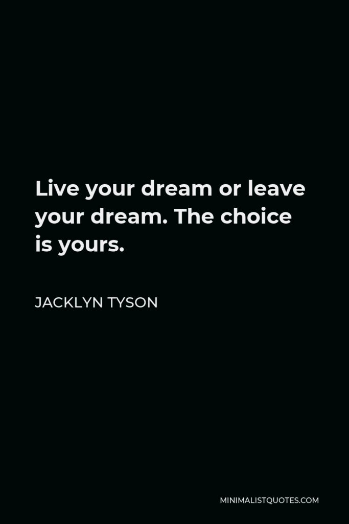 Jacklyn Tyson Quote - Live your dream or leave your dream. The choice is yours.
