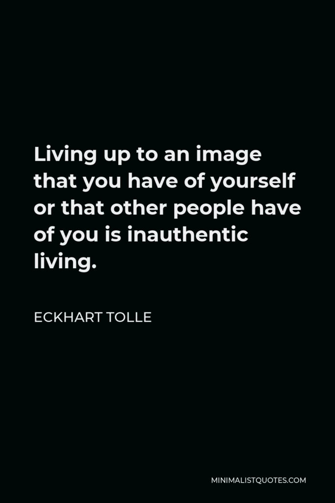 Eckhart Tolle Quote - Living up to an image that you have of yourself or that other people have of you is inauthentic living.