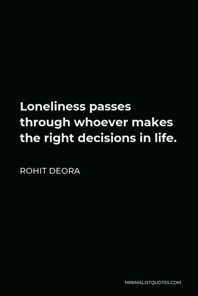 Rohit Deora Quote - Loneliness passes through whoever makes the right decisions in life.