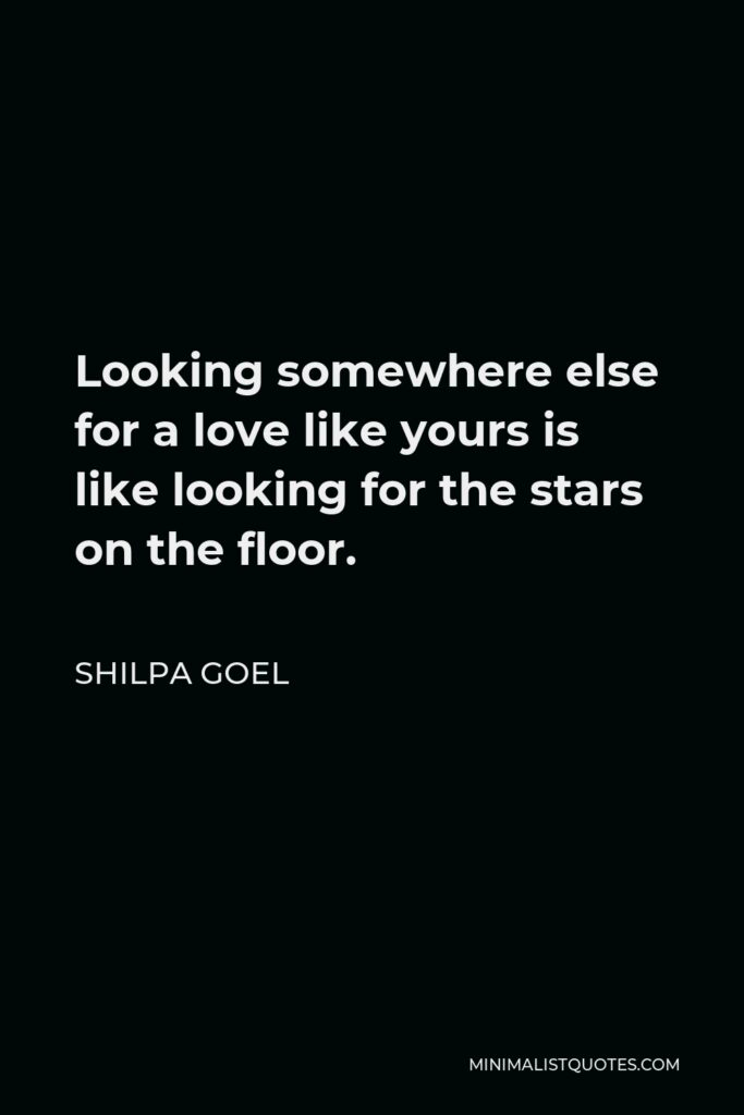 Shilpa Goel Quote - Looking somewhere else for a love like yours is like looking for the stars on the floor.