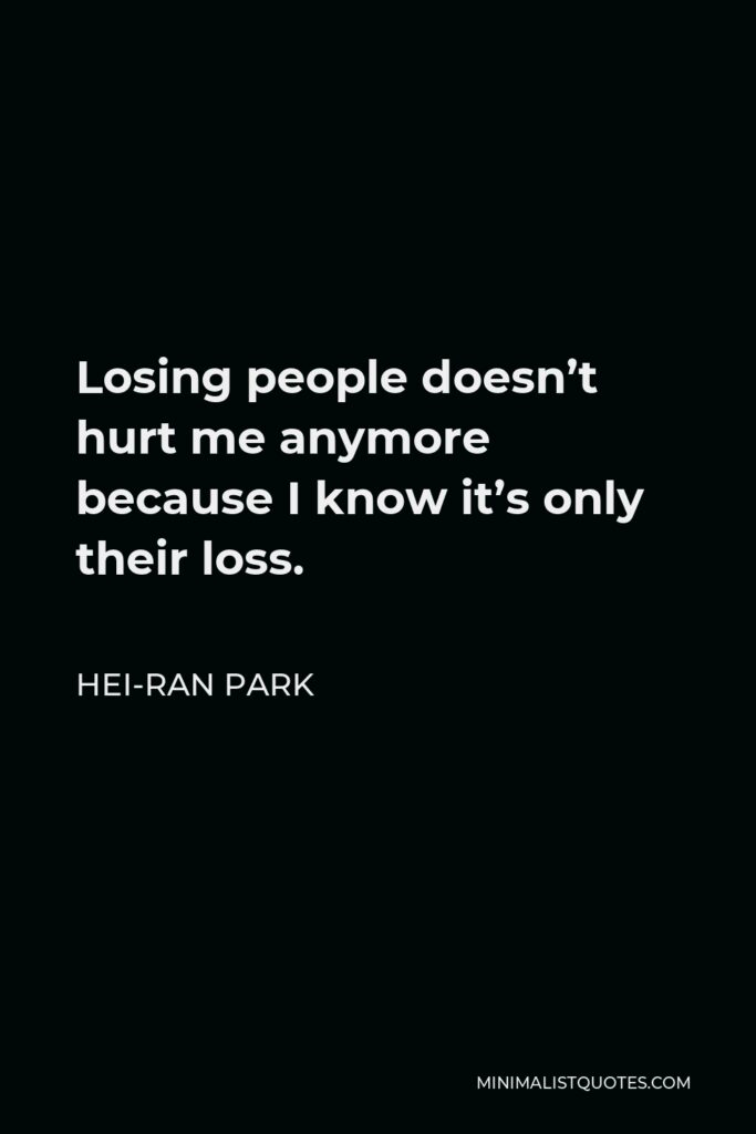 Hei-Ran Park Quote - Losing people doesn't hurt me anymore because I know it's only their loss.