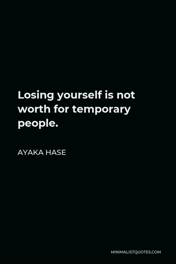 Ayaka Hase Quote - Losing yourself is not worth for temporary people.