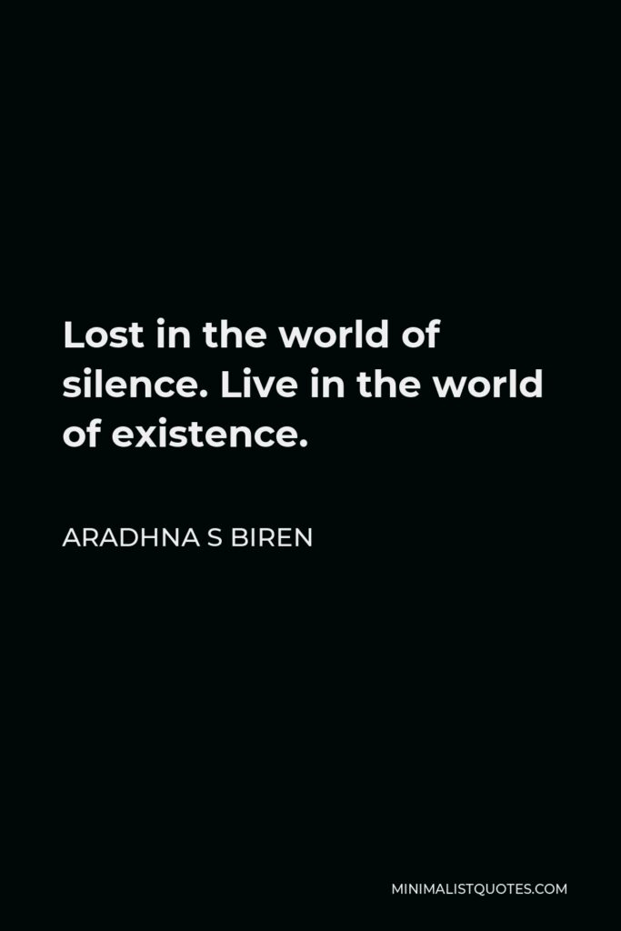 Aradhna S Biren Quote - Lost in the world of silence. Live in the world of existence.