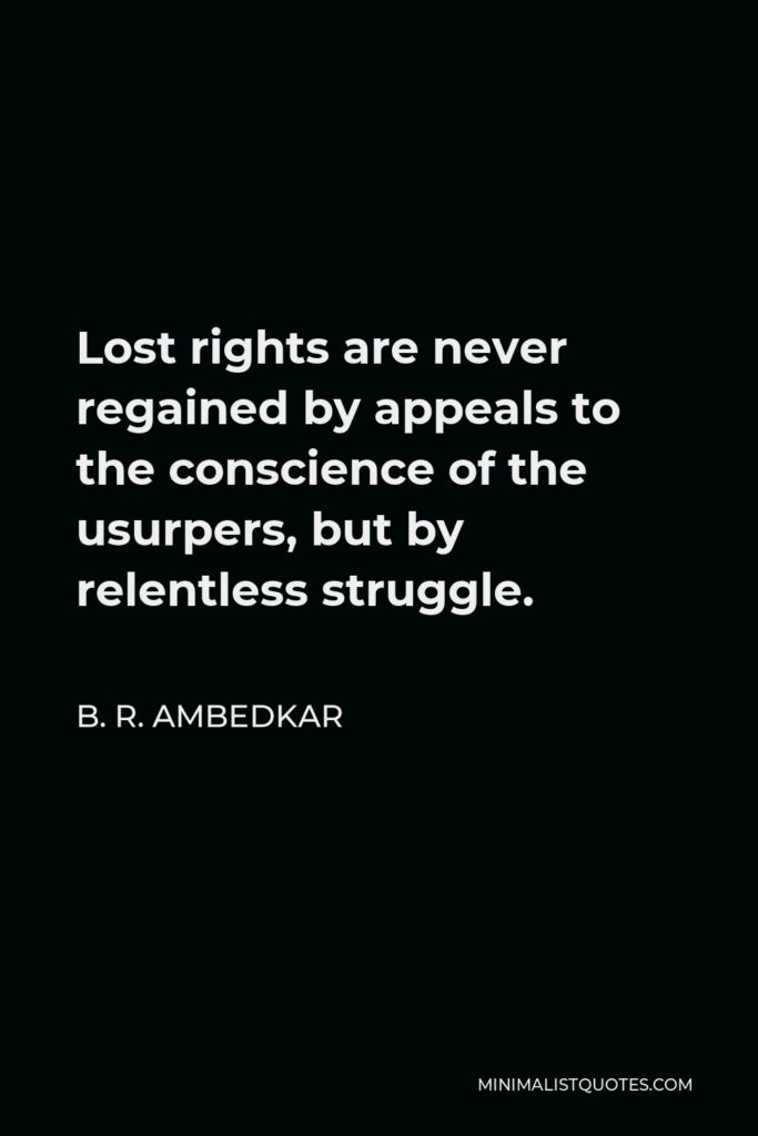 B. R. Ambedkar Quote - Lost rights are never regained by appeals to the conscience of the usurpers, but by relentless struggle.