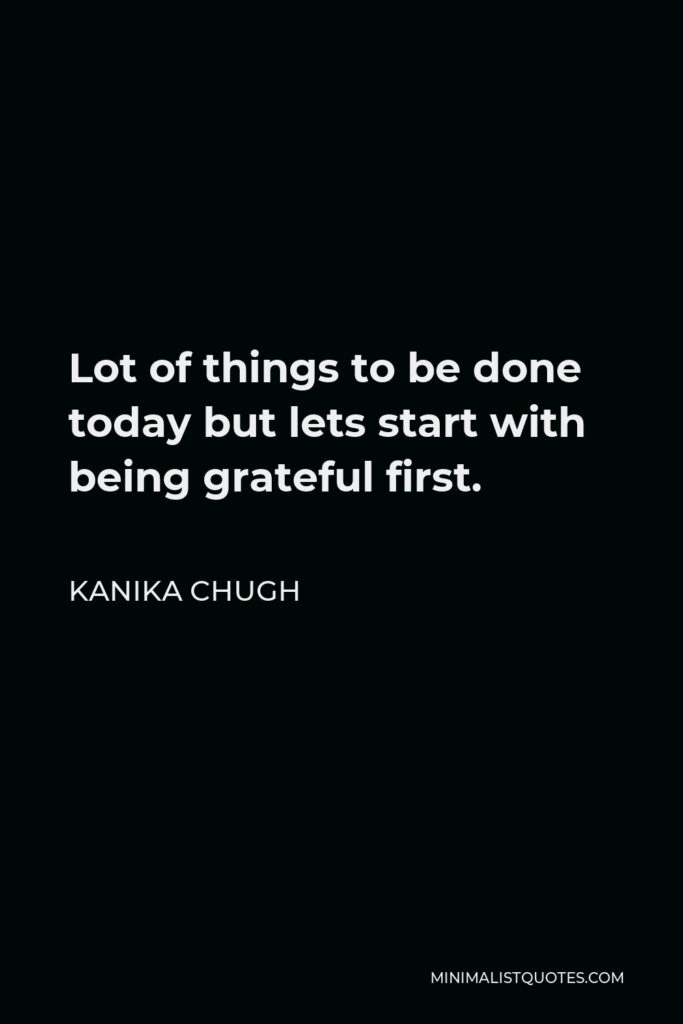 Kanika Chugh Quote - Lot of things to be done today but lets start with being grateful first.