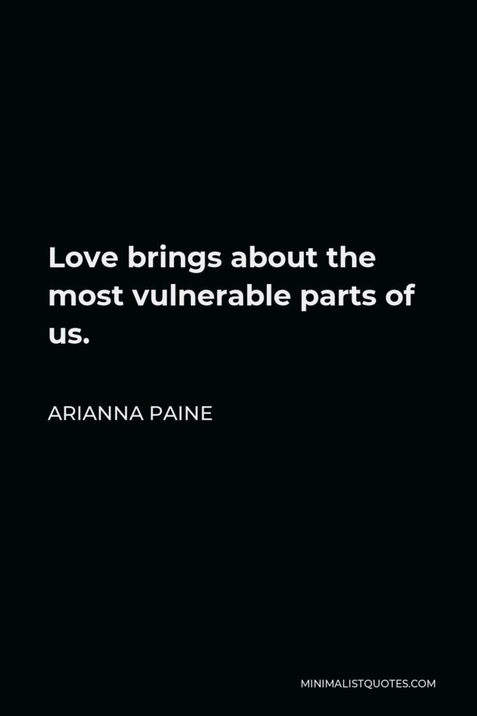 Arianna Paine Quote - Love brings about the most vulnerable parts of us.