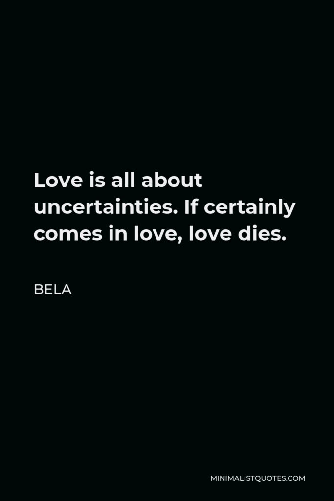 Bela Quote - Love is all about uncertainties. If certainly comes in love, love dies.