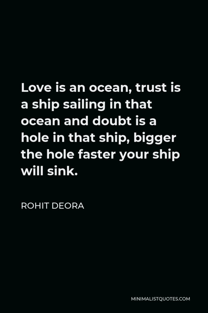 Rohit Deora Quote - Love is an ocean, trust is a ship sailing in that ocean and doubt is a hole in that ship, bigger the hole faster your ship will sink.