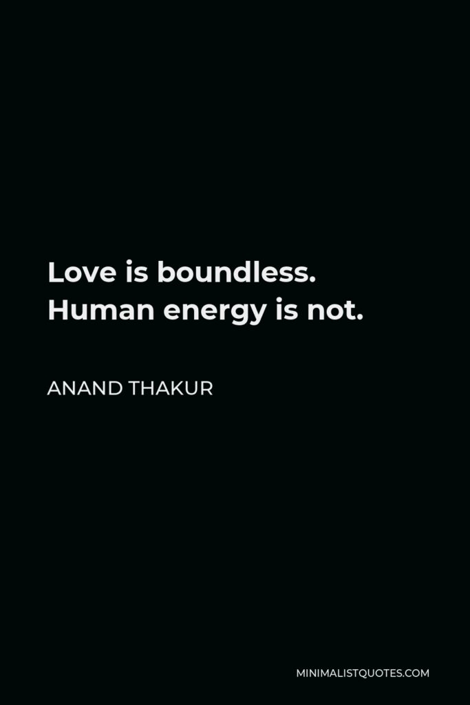 Anand Thakur Quote - Love is boundless. Human energy is not.