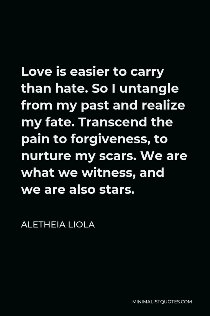 Aletheia Liola Quote - Love is easier to carry than hate. So I untangle from my past and realize my fate. Transcend the pain to forgiveness, to nurture my scars. We are what we witness, and we are also stars.