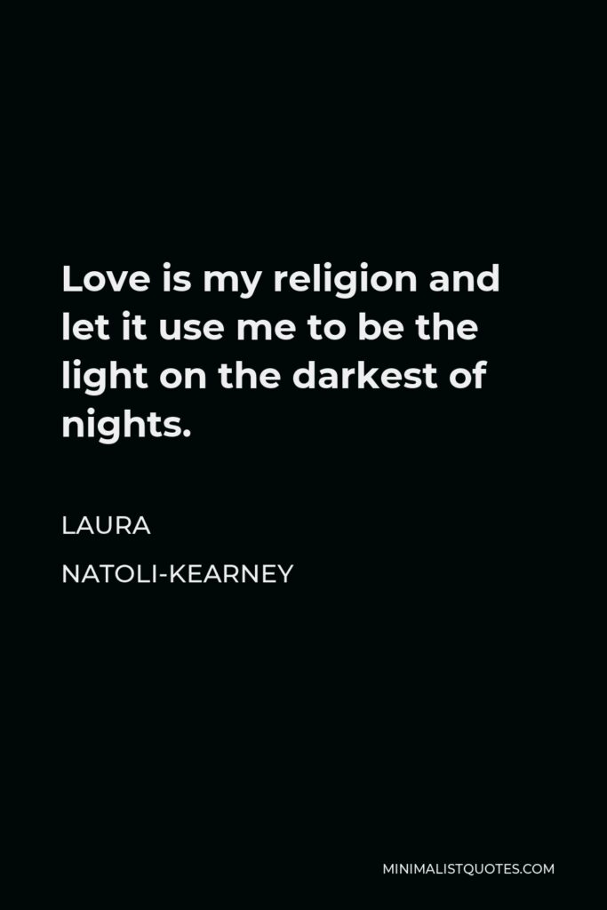 Laura Natoli-Kearney Quote - Love is my religion and let it use me to be the light on the darkest of nights.