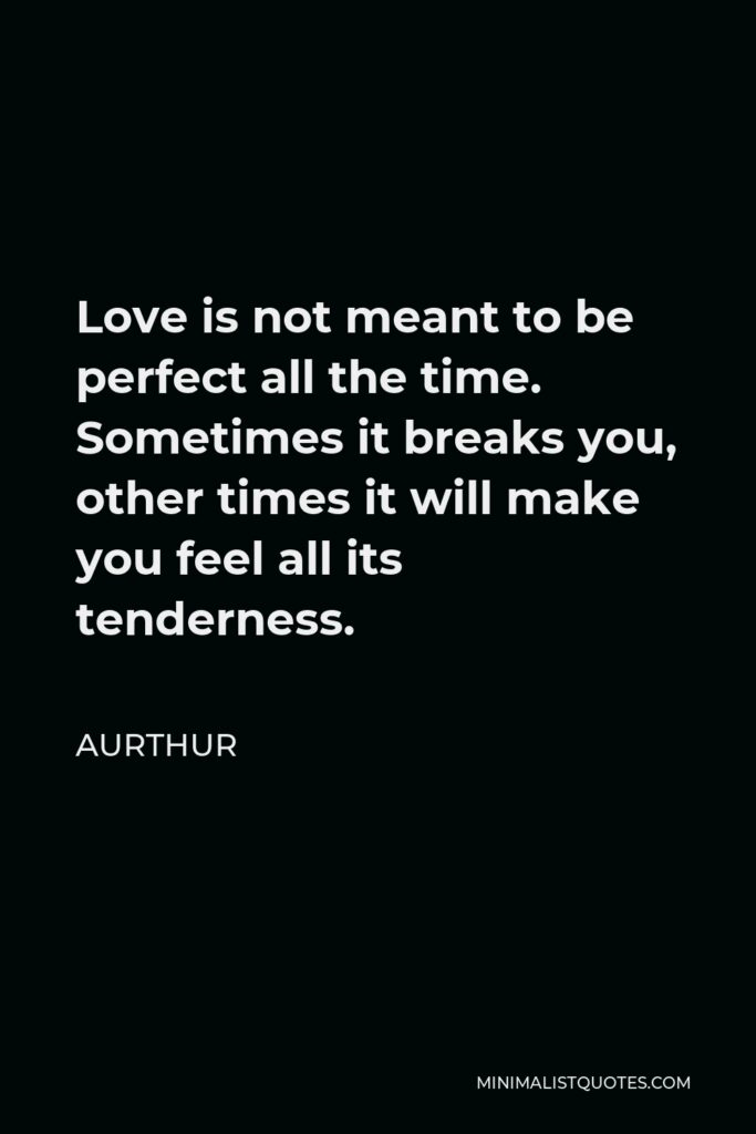 Aurthur Quote - Love is not meant to be perfect all the time. Sometimes it breaks you, other times it will make you feel all its tenderness.