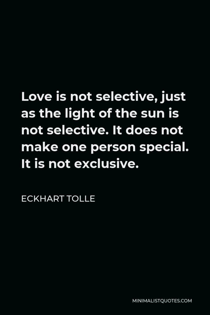Eckhart Tolle Quote - Love is not selective, just as the light of the sun is not selective. It does not make one person special. It is not exclusive.