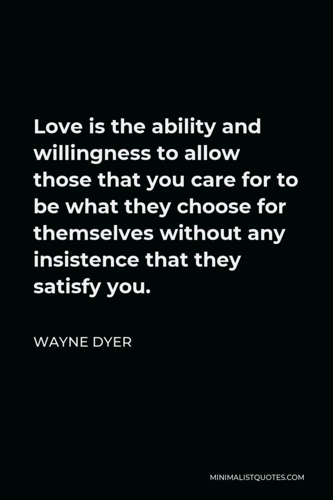 Wayne Dyer Quote - Love is the ability and willingness to allow those that you care for to be what they choose for themselves without any insistence that they satisfy you.