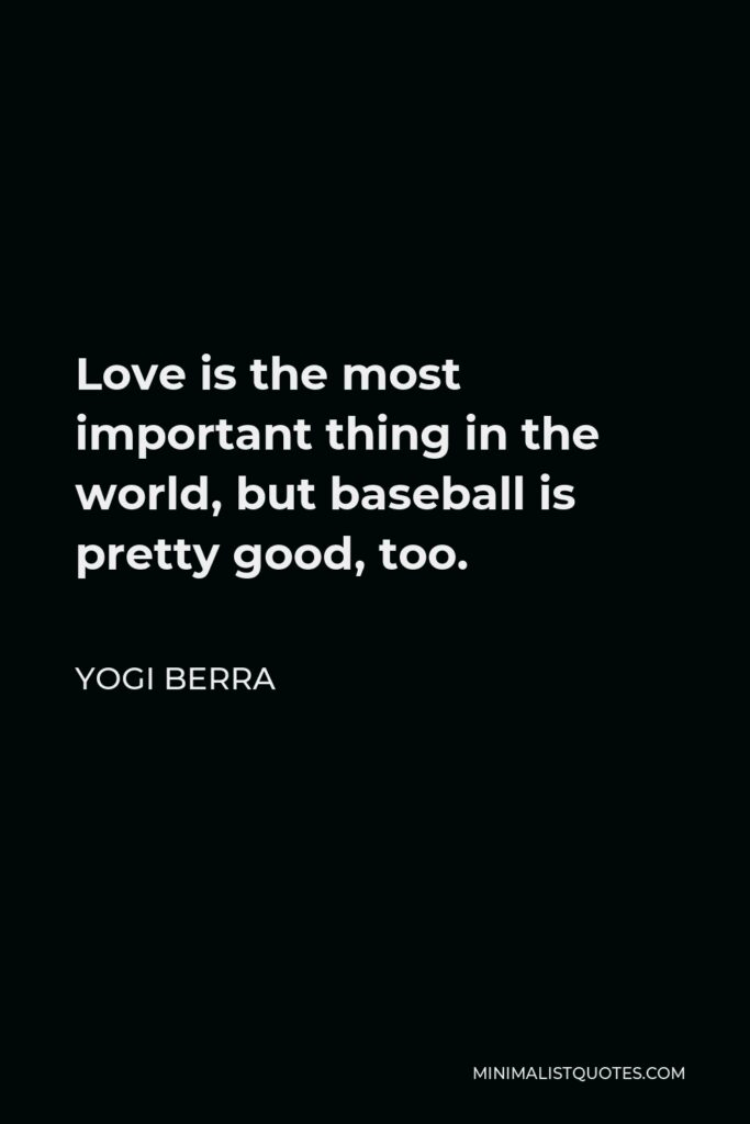 Yogi Berra Quote - Love is the most important thing in the world, but baseball is pretty good, too.