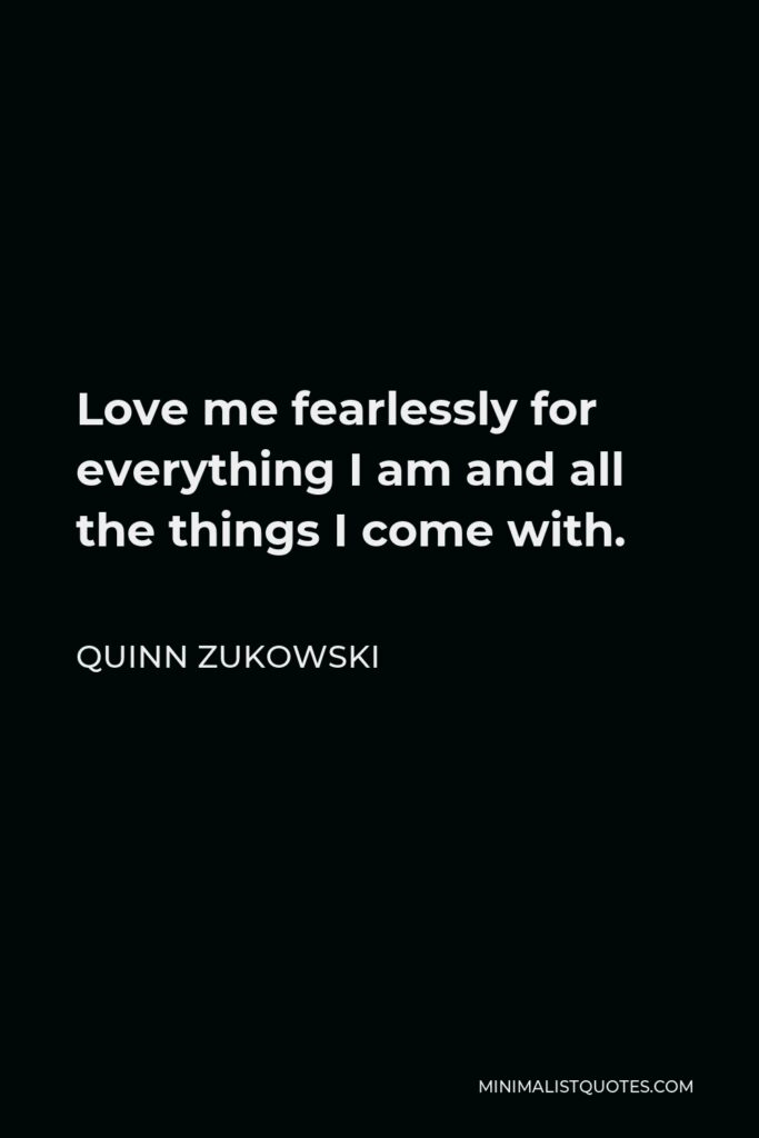Quinn Zukowski Quote - Love me fearlessly for everything I am and all the things I come with.