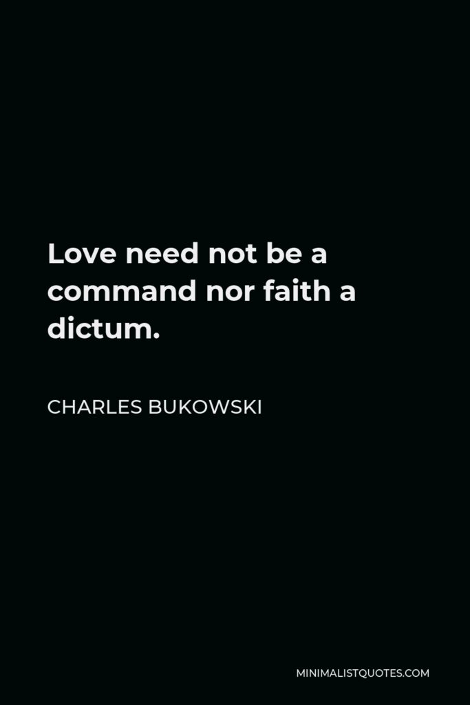 Charles Bukowski Quote - Love need not be a command nor faith a dictum.