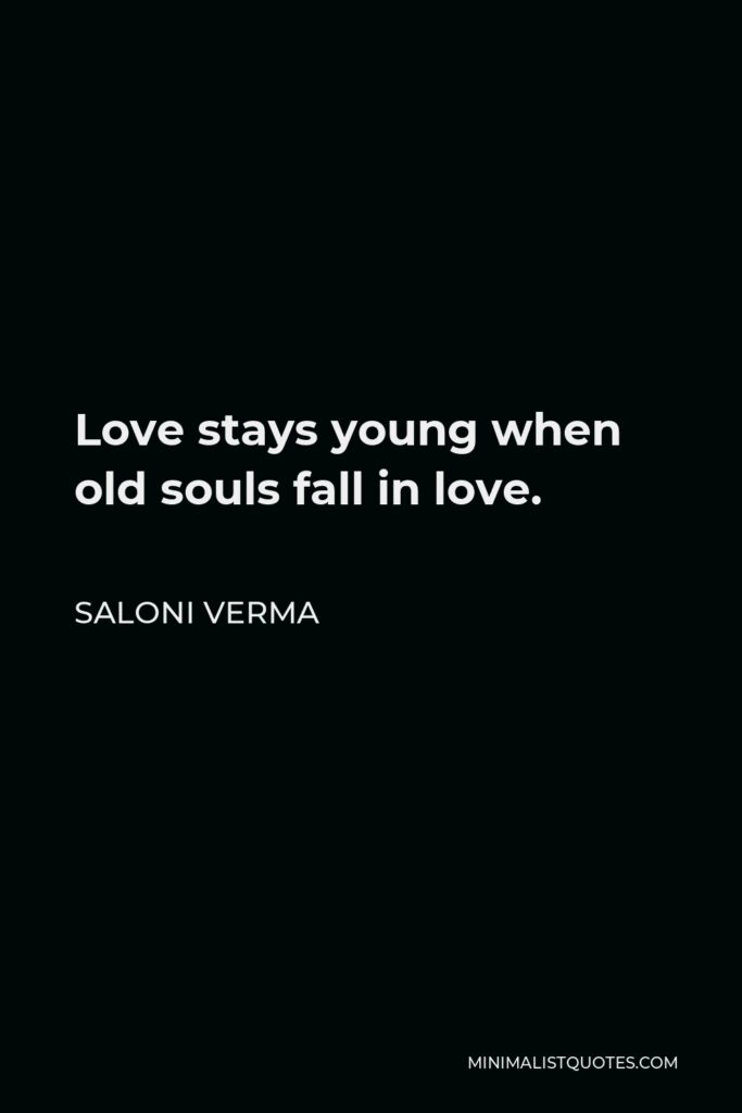 Saloni Verma Quote - Love stays young when old souls fall in love.