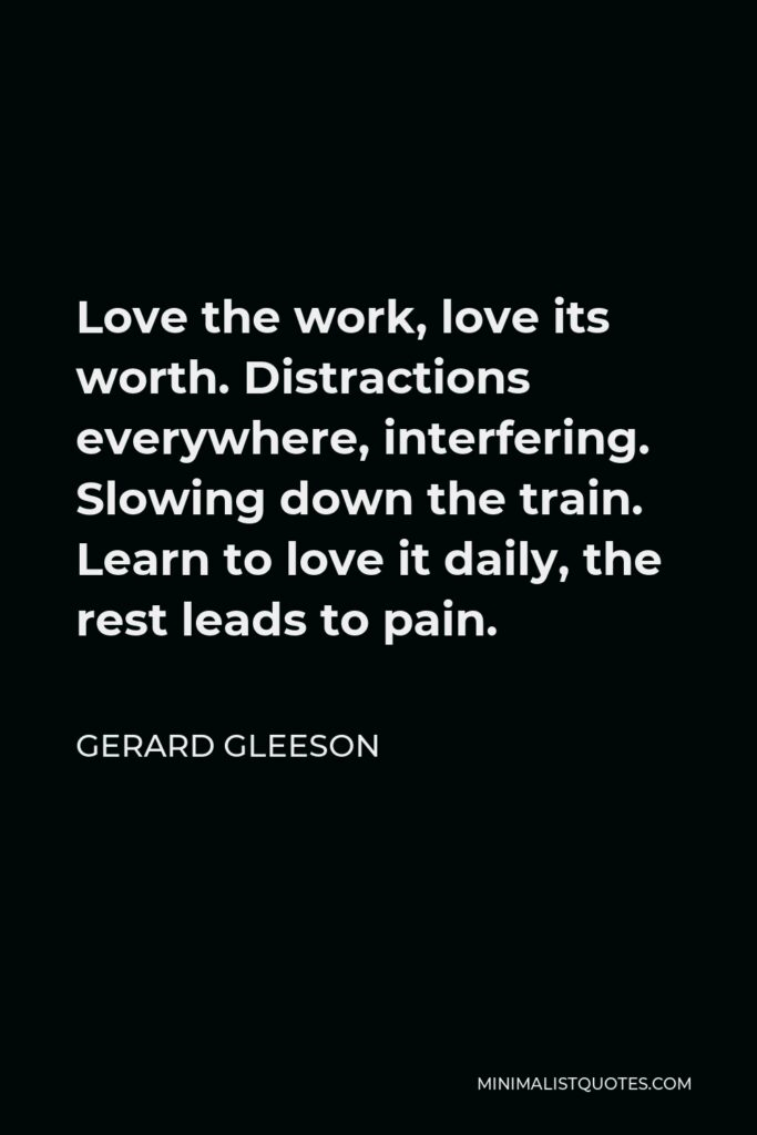 Gerard Gleeson Quote - Love the work, love its worth. Distractions everywhere, interfering. Slowing down the train. Learn to love it daily, the rest leads to pain.