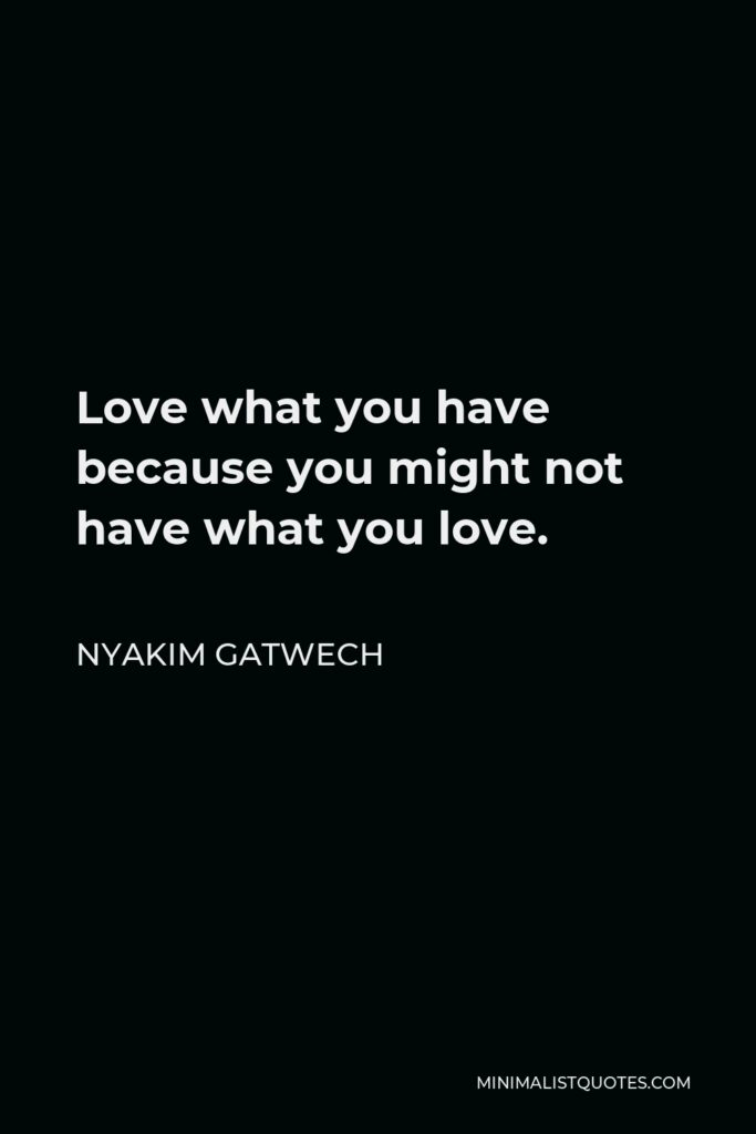 Nyakim Gatwech Quote - Love what you have because you might not have what you love.