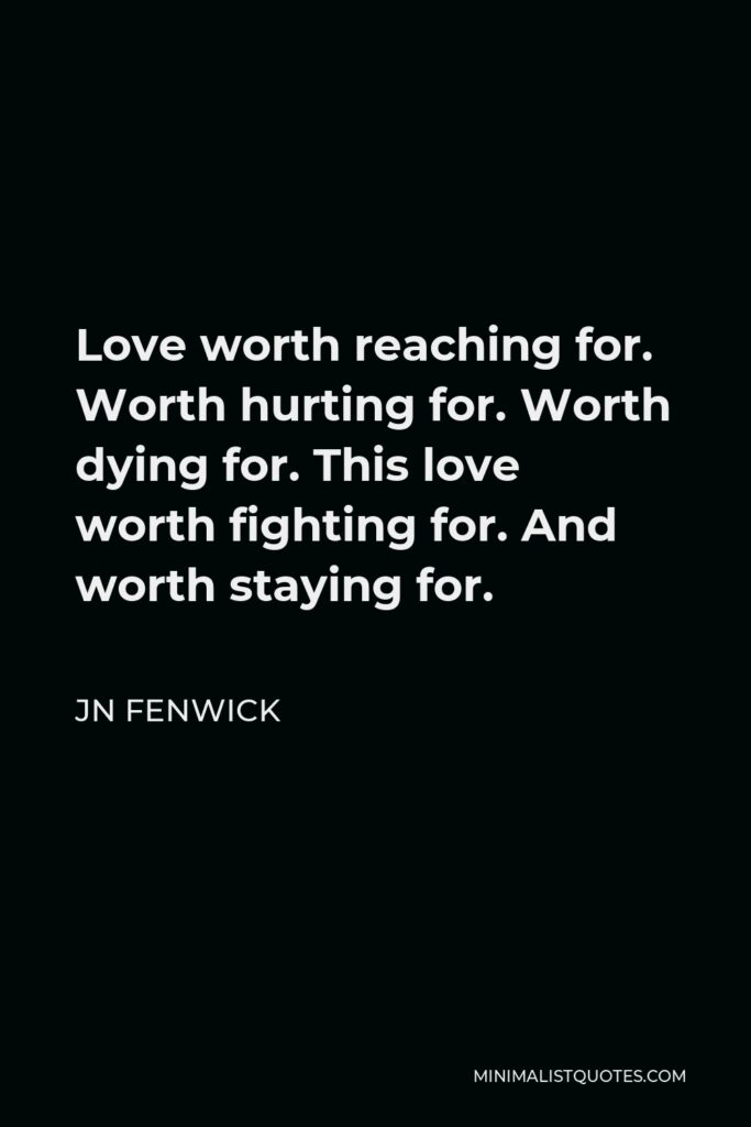 JN Fenwick Quote - Love worth reaching for. Worth hurting for. Worth dying for. This love worth fighting for. And worth staying for.