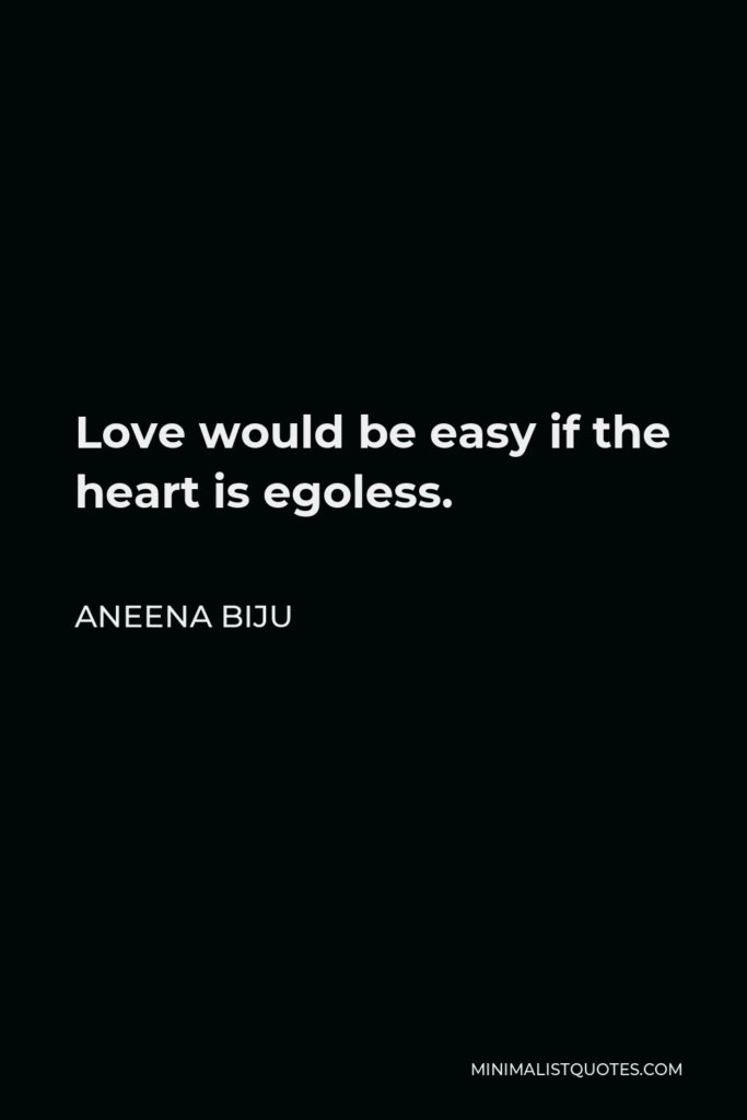 Aneena Biju Quote - Love would be easy if the heart is egoless.