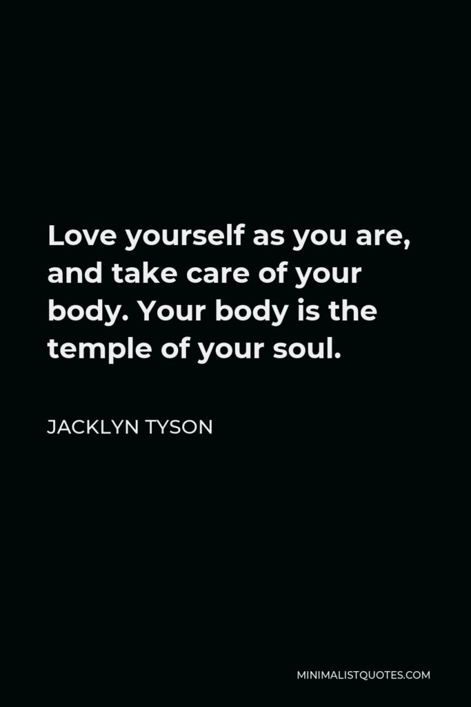 Jacklyn Tyson Quote - Love yourself as you are, and take care of your body. Your body is the temple of your soul.