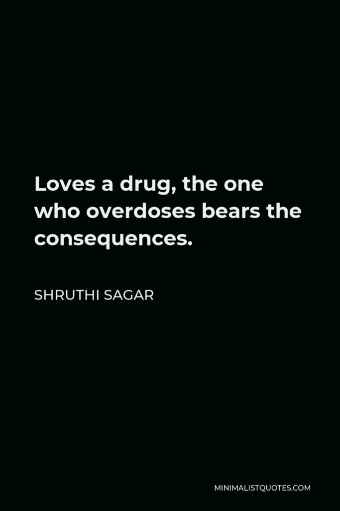 Shruthi Sagar Quote - Loves a drug, the one who overdoses bears the consequences.