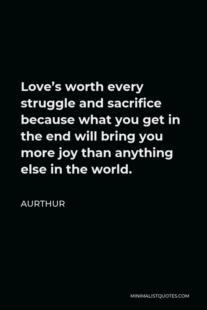 Aurthur Quote - Love's worth every struggle and sacrifice because what you get in the end will bring you more joy than anything else in the world.