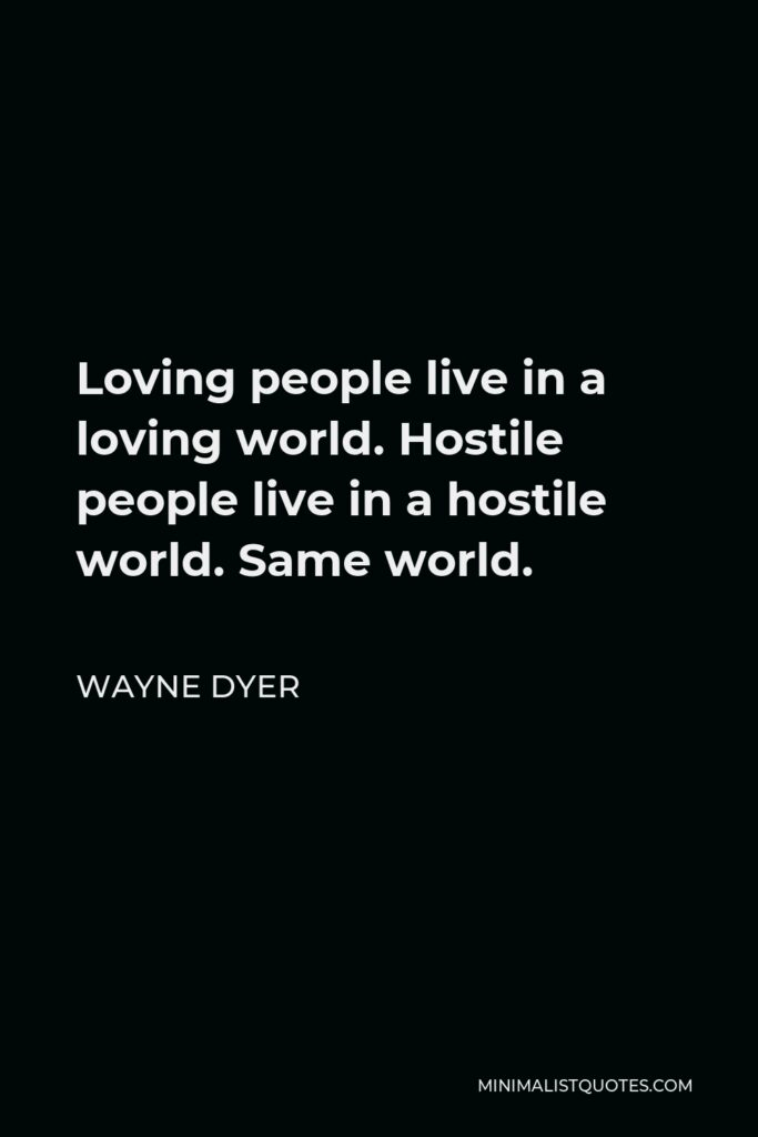 Wayne Dyer Quote - Loving people live in a loving world. Hostile people live in a hostile world. Same world.