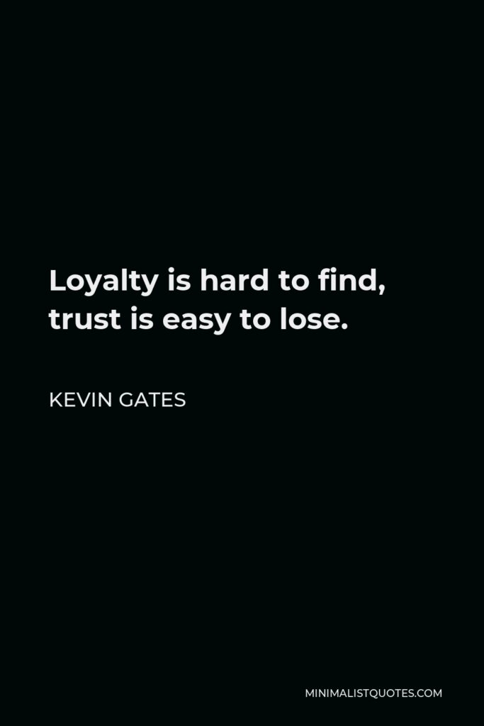 Kevin Gates Quote - Loyalty is hard to find, trust is easy to lose.
