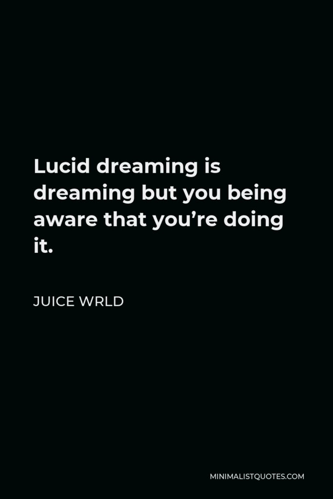 Juice Wrld Quote - Lucid dreaming is dreaming but you being aware that you're doing it.