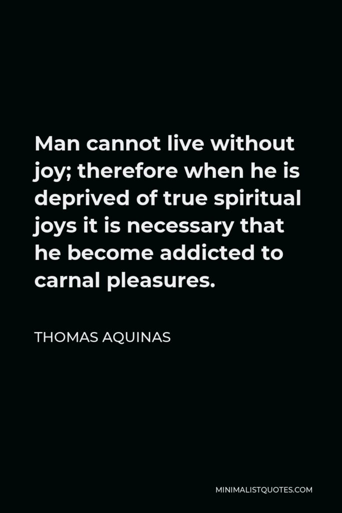 Thomas Aquinas Quote - Man cannot live without joy; therefore when he is deprived of true spiritual joys it is necessary that he become addicted to carnal pleasures.