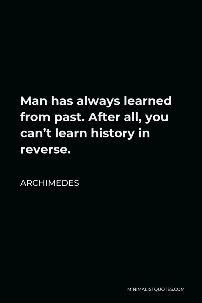 Archimedes Quote - Man has always learned from past. After all, you can't learn history in reverse.