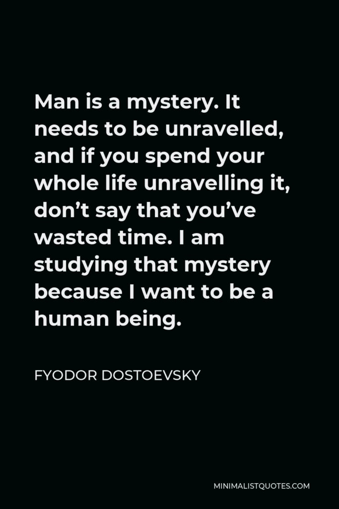 Fyodor Dostoevsky Quote - Man is a mystery. It needs to be unravelled, and if you spend your whole life unravelling it, don't say that you've wasted time. I am studying that mystery because I want to be a human being.