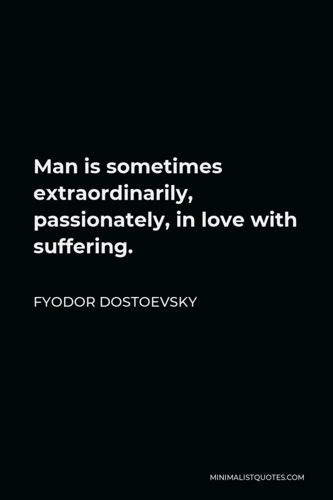 Fyodor Dostoevsky Quote - Man is sometimes extraordinarily, passionately, in love with suffering.