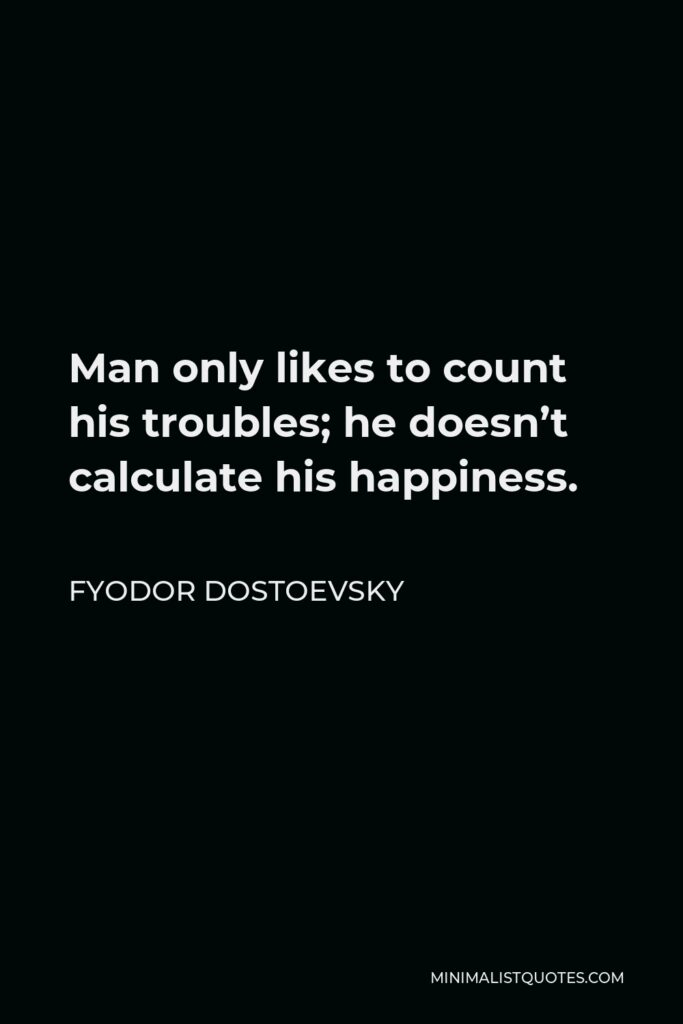 Fyodor Dostoevsky Quote - Man only likes to count his troubles; he doesn't calculate his happiness.