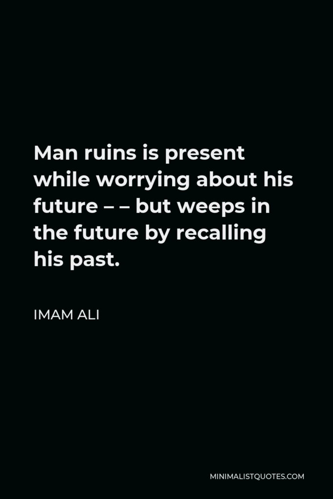 Imam Ali Quote - Man ruins is present while worrying about his future – – but weeps in the future by recalling his past.